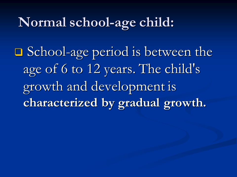 Normal school-age child: Normal school-age child:  School-age period is between the age of 6 to 12 years. The child's growth and development is chara