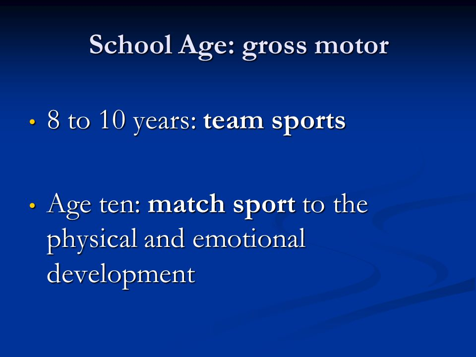 School Age: gross motor 8 to 10 years: team sports 8 to 10 years: team sports Age ten: match sport to the physical and emotional development Age ten: