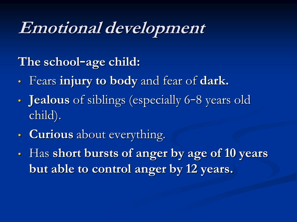 Emotional development The school – age child: Fears injury to body and fear of dark. Fears injury to body and fear of dark. Jealous of siblings (espec