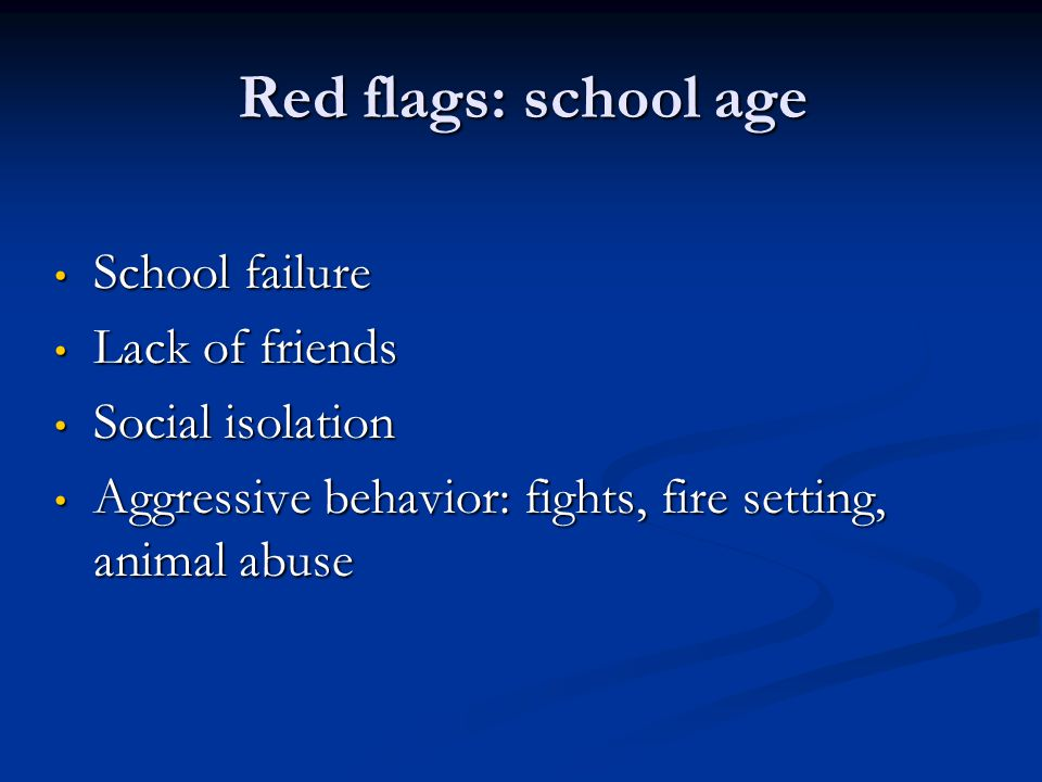 Red flags: school age School failure School failure Lack of friends Lack of friends Social isolation Social isolation Aggressive behavior: fights, fir
