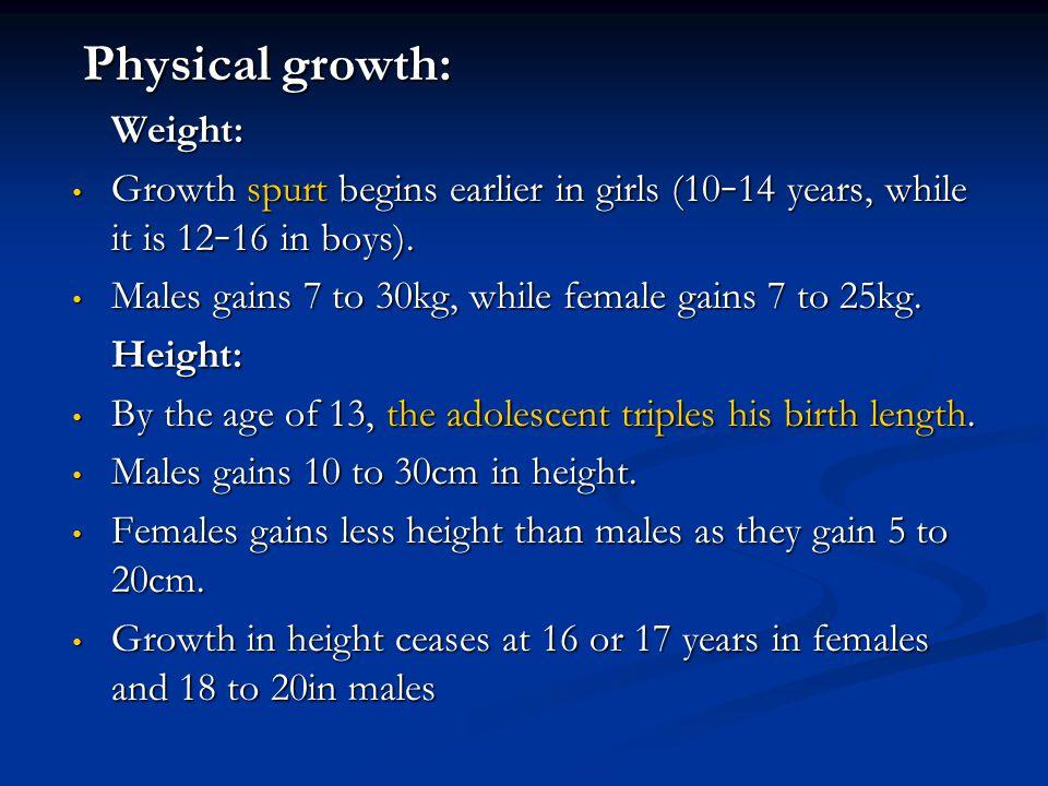 Physical growth: Physical growth:Weight: Growth spurt begins earlier in girls (10 – 14 years, while it is 12 – 16 in boys). Growth spurt begins earlie