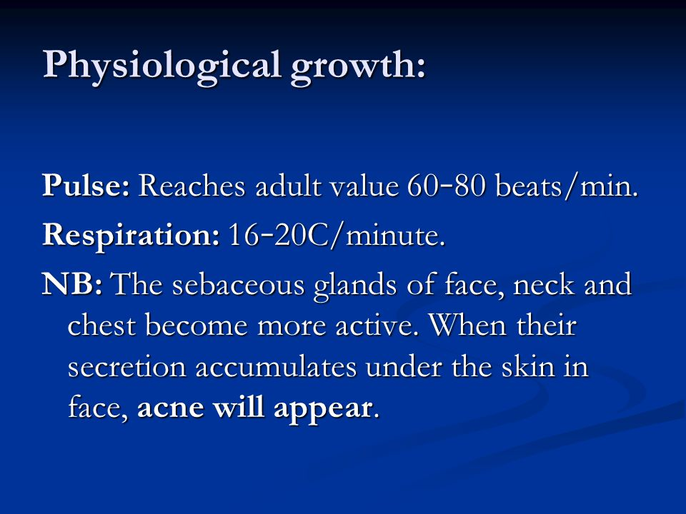 Physiological growth: Pulse: Reaches adult value 60 – 80 beats/min. Respiration: 16 – 20C/minute. NB:The sebaceous glands of face, neck and chest beco