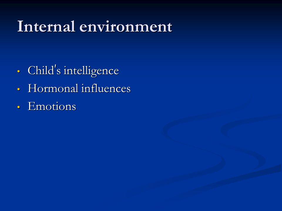 Internal environment Child ' s intelligence Child ' s intelligence Hormonal influences Hormonal influences Emotions Emotions