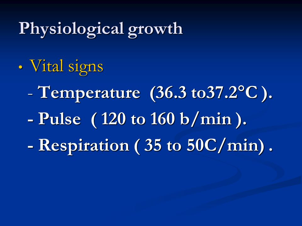 Physiological growth Vital signs Vital signs - Temperature (36.3 to37.2  C ). - Temperature (36.3 to37.2  C ). - Pulse ( 120 to 160 b/min ). - Pulse