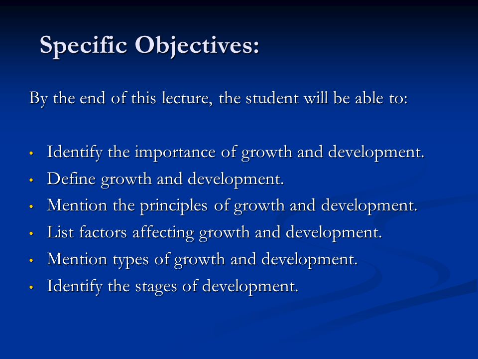 Specific Objectives: By the end of this lecture, the student will be able to: Identify the importance of growth and development. Identify the importan