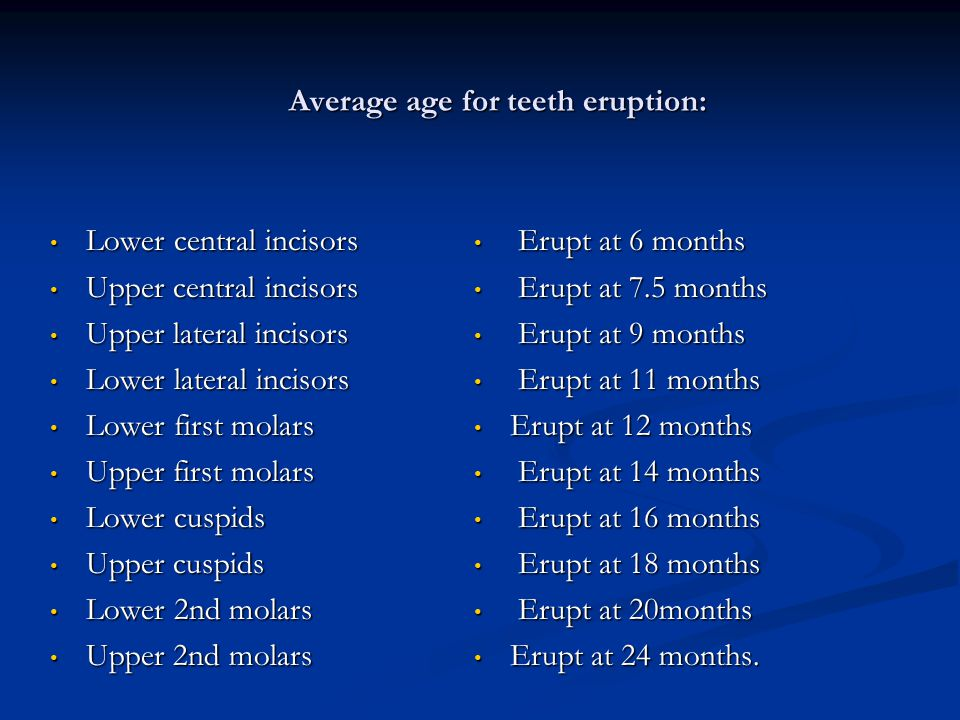 Average age for teeth eruption: Lower central incisors Lower central incisors Upper central incisors Upper central incisors Upper lateral incisors Upp