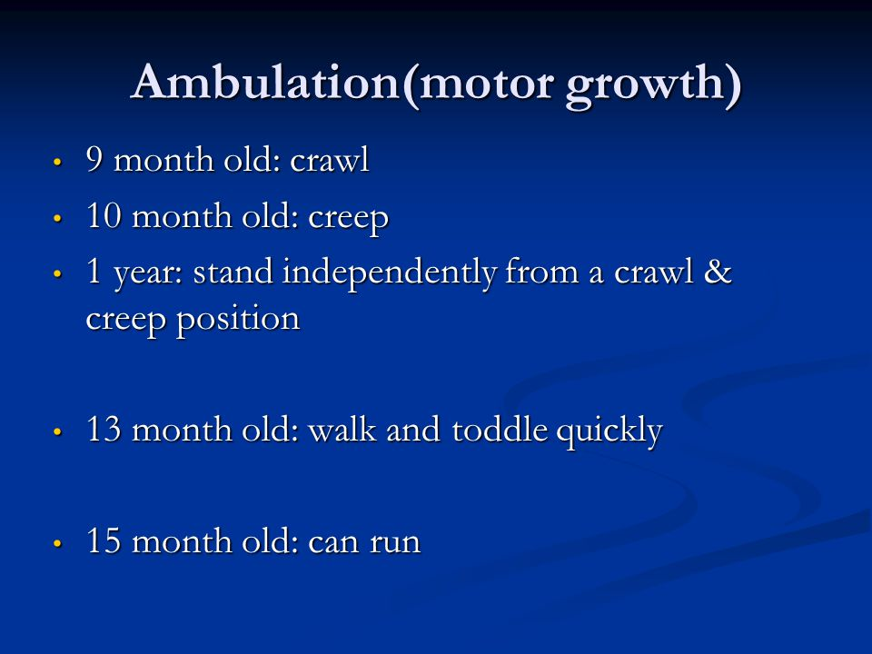 Ambulation(motor growth) 9 month old: crawl 9 month old: crawl 10 month old: creep 10 month old: creep 1 year: stand independently from a crawl & cree
