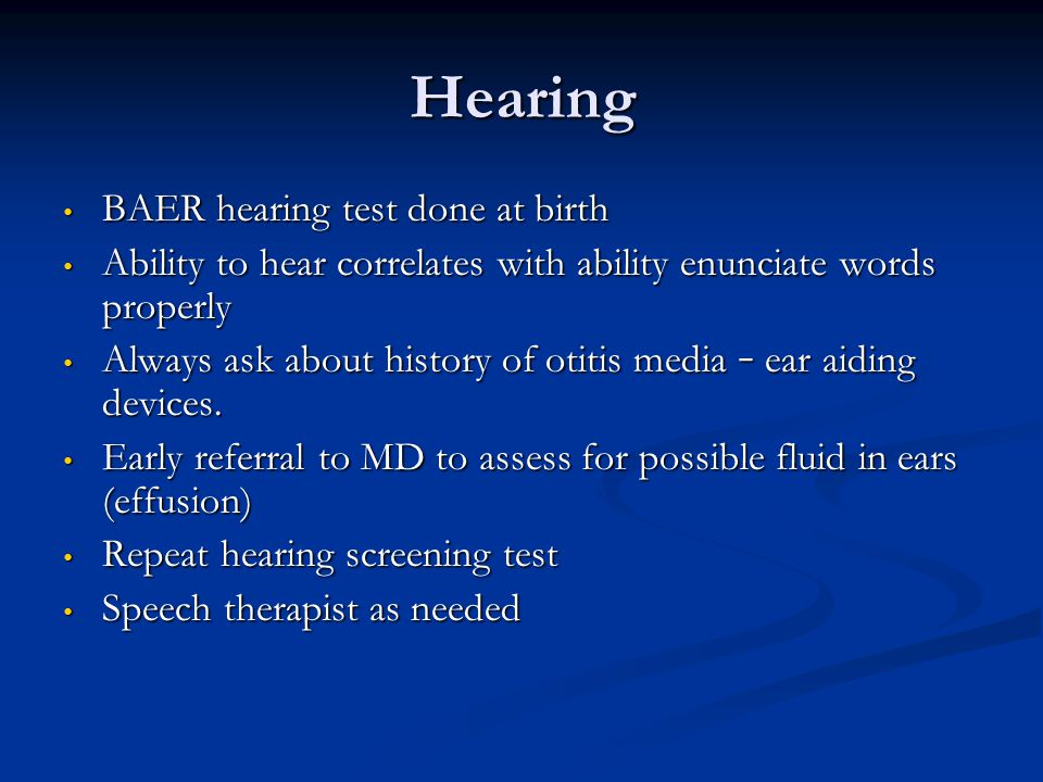 Hearing BAER hearing test done at birth BAER hearing test done at birth Ability to hear correlates with ability enunciate words properly Ability to he