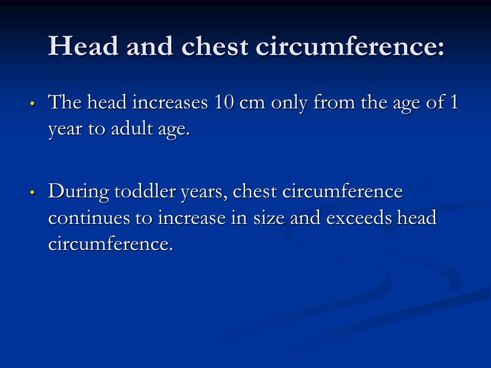 Head and chest circumference: The head increases 10 cm only from the age of 1 year to adult age. The head increases 10 cm only from the age of 1 year