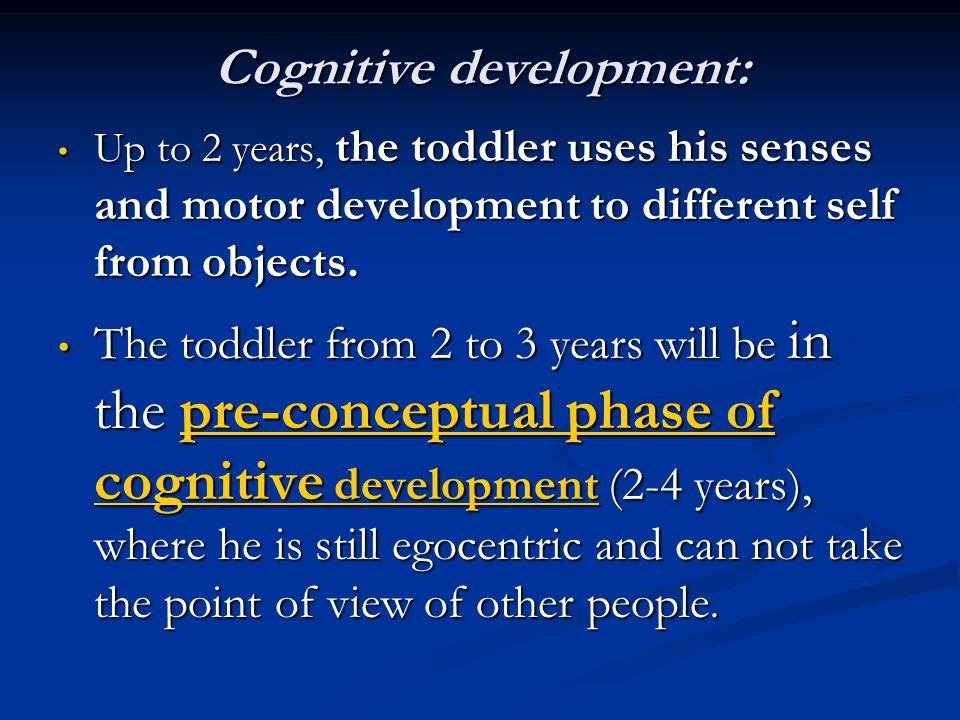 Cognitive development: Up to 2 years, the toddler uses his senses and motor development to different self from objects. Up to 2 years, the toddler use