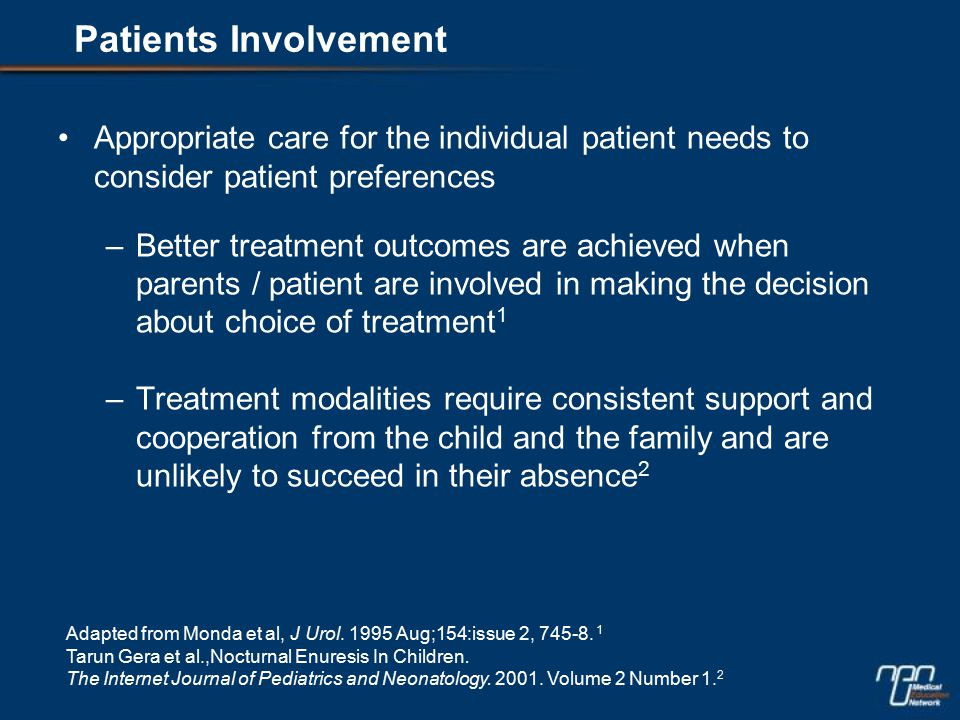 Appropriate care for the individual patient needs to consider patient preferences –Better treatment outcomes are achieved when parents / patient are involved in making the decision about choice of treatment 1 –Treatment modalities require consistent support and cooperation from the child and the family and are unlikely to succeed in their absence 2 Adapted from Monda et al, J Urol.