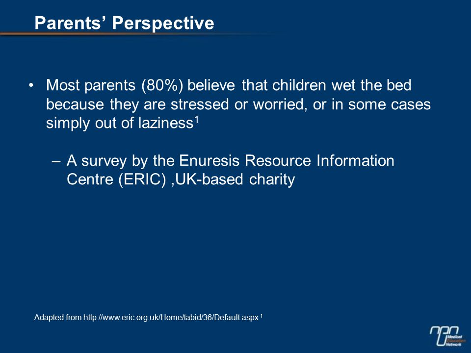 Most parents (80%) believe that children wet the bed because they are stressed or worried, or in some cases simply out of laziness 1 –A survey by the Enuresis Resource Information Centre (ERIC),UK-based charity Adapted from http://www.eric.org.uk/Home/tabid/36/Default.aspx 1 Parents' Perspective