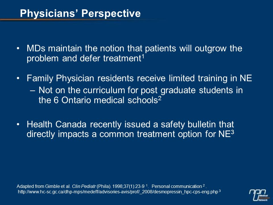 MDs maintain the notion that patients will outgrow the problem and defer treatment 1 Family Physician residents receive limited training in NE –Not on the curriculum for post graduate students in the 6 Ontario medical schools 2 Health Canada recently issued a safety bulletin that directly impacts a common treatment option for NE 3 Adapted from Gimble et al.