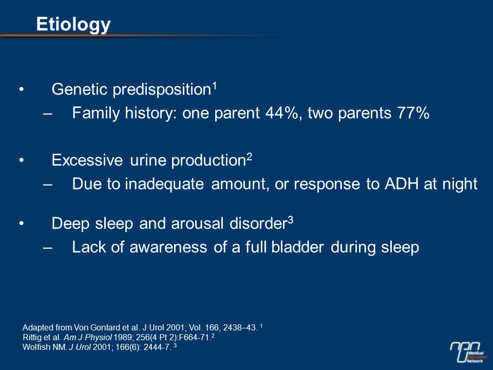Genetic predisposition 1 –Family history: one parent 44%, two parents 77% Excessive urine production 2 –Due to inadequate amount, or response to ADH at night Deep sleep and arousal disorder 3 –Lack of awareness of a full bladder during sleep Adapted from Von Gontard et al.