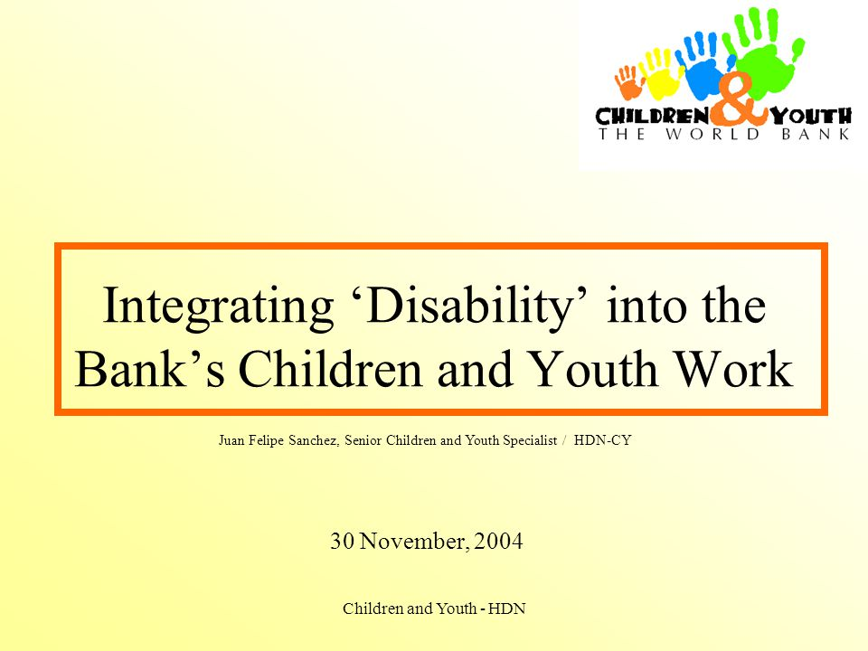 Children and Youth - HDN Integrating 'Disability' into the Bank's Children and Youth Work 30 November, 2004 Juan Felipe Sanchez, Senior Children and Youth Specialist / HDN-CY
