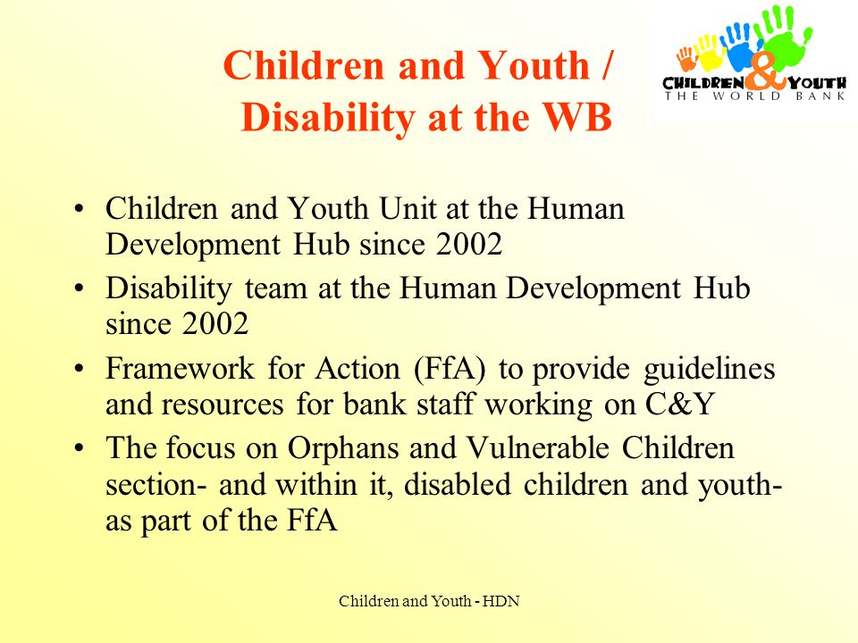 Children and Youth - HDN Children and Youth / Disability at the WB Children and Youth Unit at the Human Development Hub since 2002 Disability team at the Human Development Hub since 2002 Framework for Action (FfA) to provide guidelines and resources for bank staff working on C&Y The focus on Orphans and Vulnerable Children section- and within it, disabled children and youth- as part of the FfA