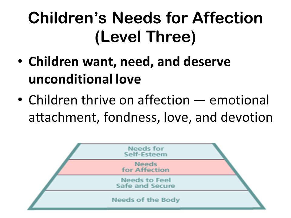 Children's Needs for Affection (Level Three) Children want, need, and deserve unconditional love Children thrive on affection — emotional attachment,