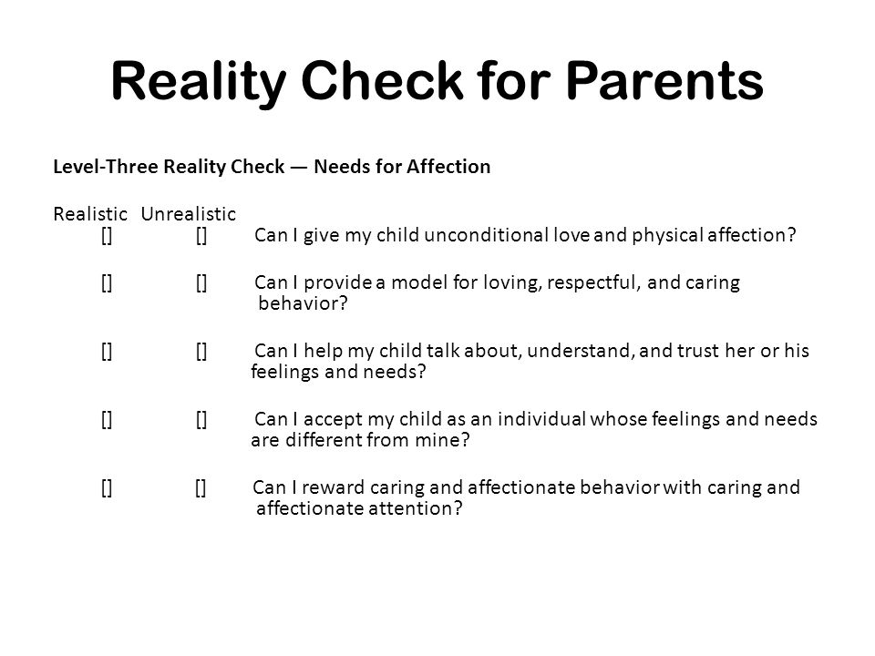 Reality Check for Parents Level-Three Reality Check — Needs for Affection Realistic Unrealistic [] [] Can I give my child unconditional love and physi