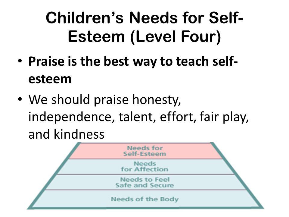 Children's Needs for Self- Esteem (Level Four) Praise is the best way to teach self- esteem We should praise honesty, independence, talent, effort, fa