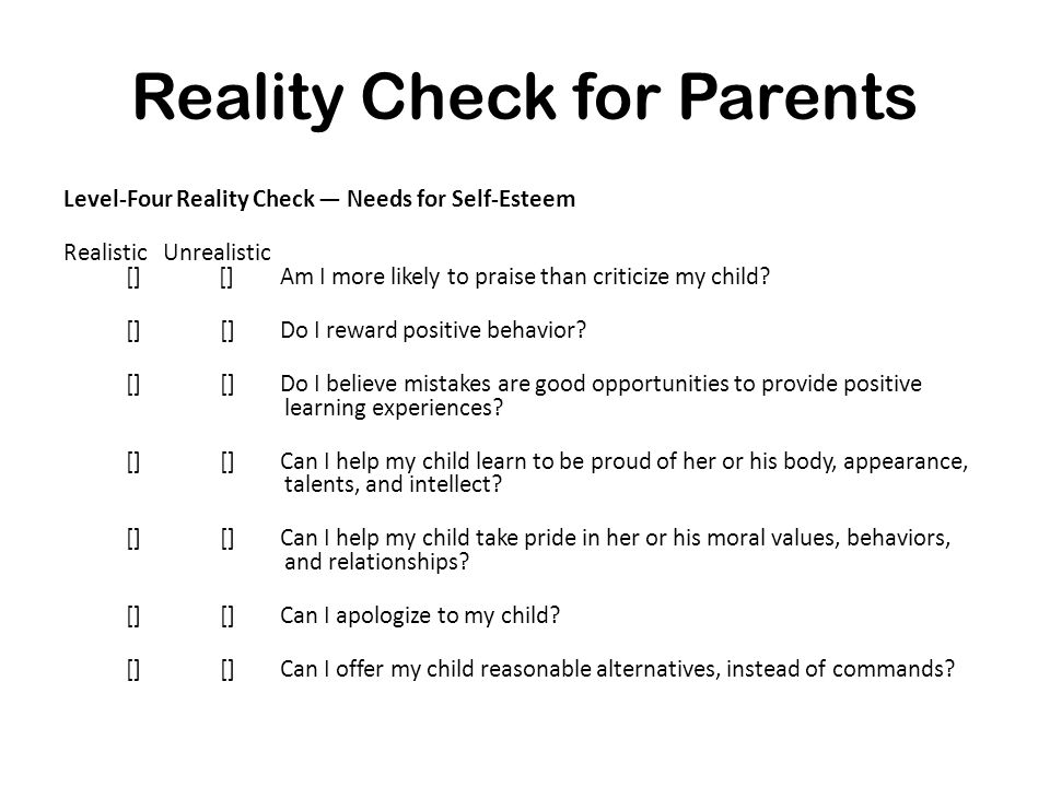 Reality Check for Parents Level-Four Reality Check — Needs for Self-Esteem Realistic Unrealistic [] [] Am I more likely to praise than criticize my ch