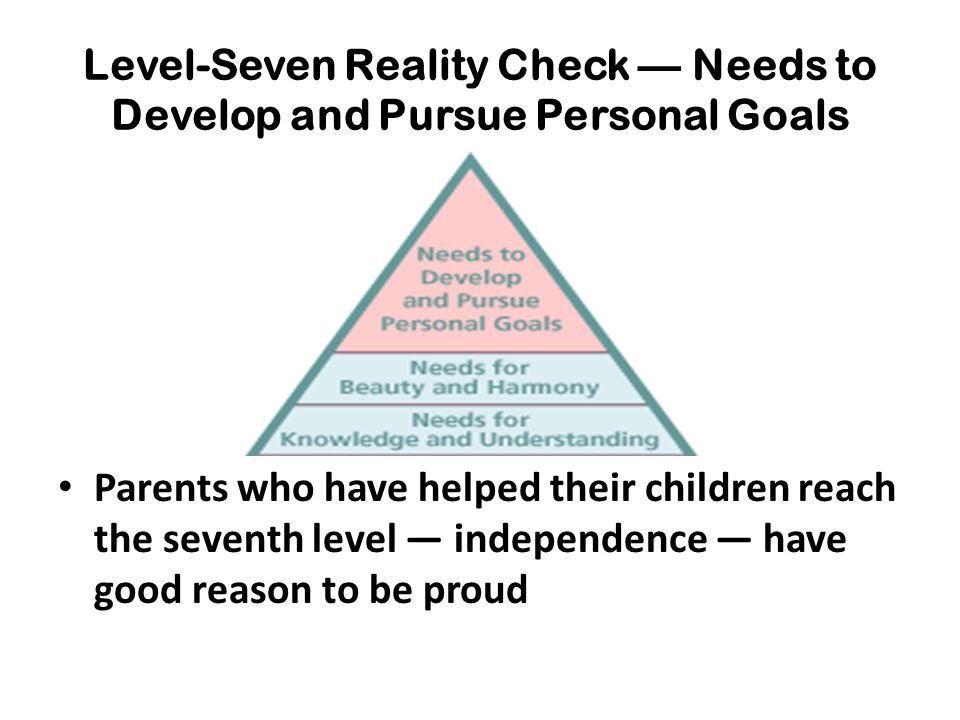 Level-Seven Reality Check — Needs to Develop and Pursue Personal Goals Parents who have helped their children reach the seventh level — independence —