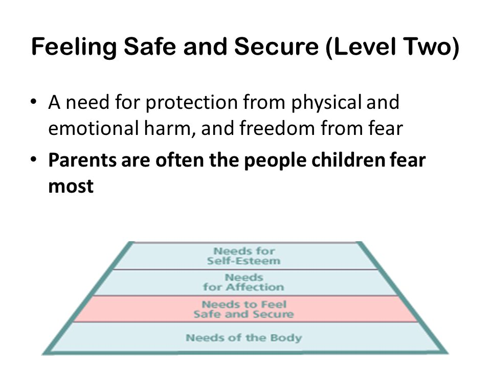 Feeling Safe and Secure (Level Two) A need for protection from physical and emotional harm, and freedom from fear Parents are often the people childre