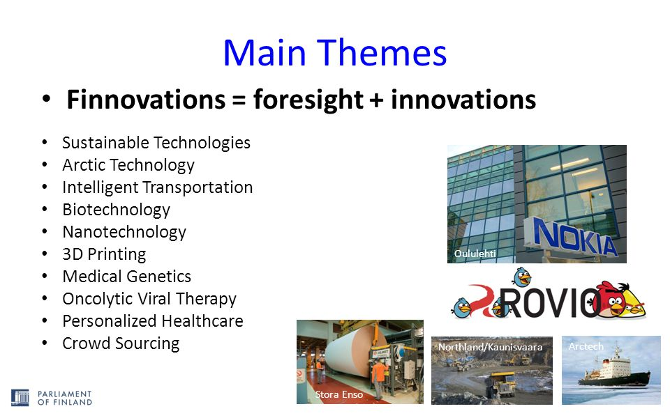 Main Themes Finnovations = foresight + innovations Oululehti Stora Enso Sustainable Technologies Arctic Technology Intelligent Transportation Biotechnology Nanotechnology 3D Printing Medical Genetics Oncolytic Viral Therapy Personalized Healthcare Crowd Sourcing Northland/Kaunisvaara Arctech