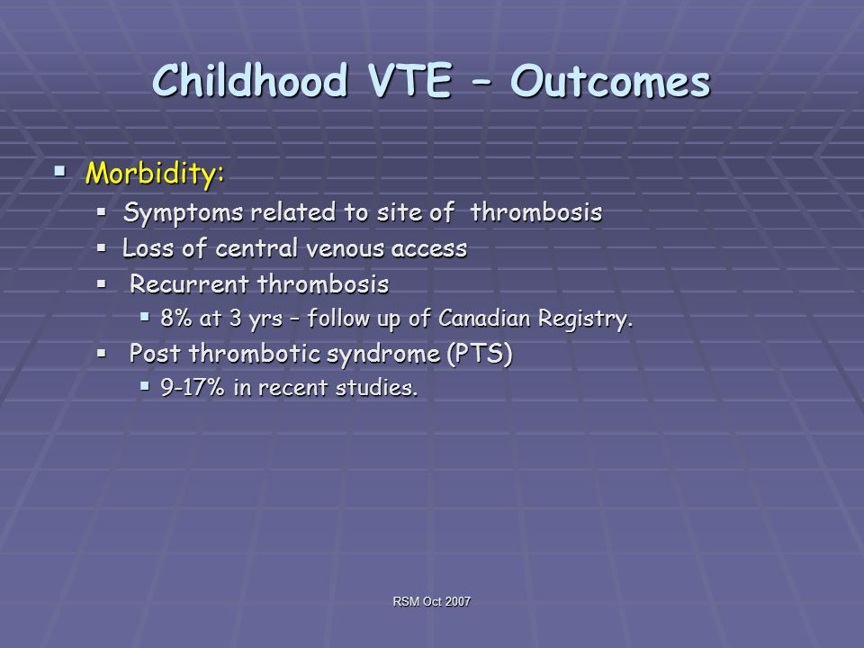 RSM Oct 2007 Childhood VTE – Outcomes  Morbidity:  Symptoms related to site of thrombosis  Loss of central venous access  Recurrent thrombosis  8% at 3 yrs – follow up of Canadian Registry.