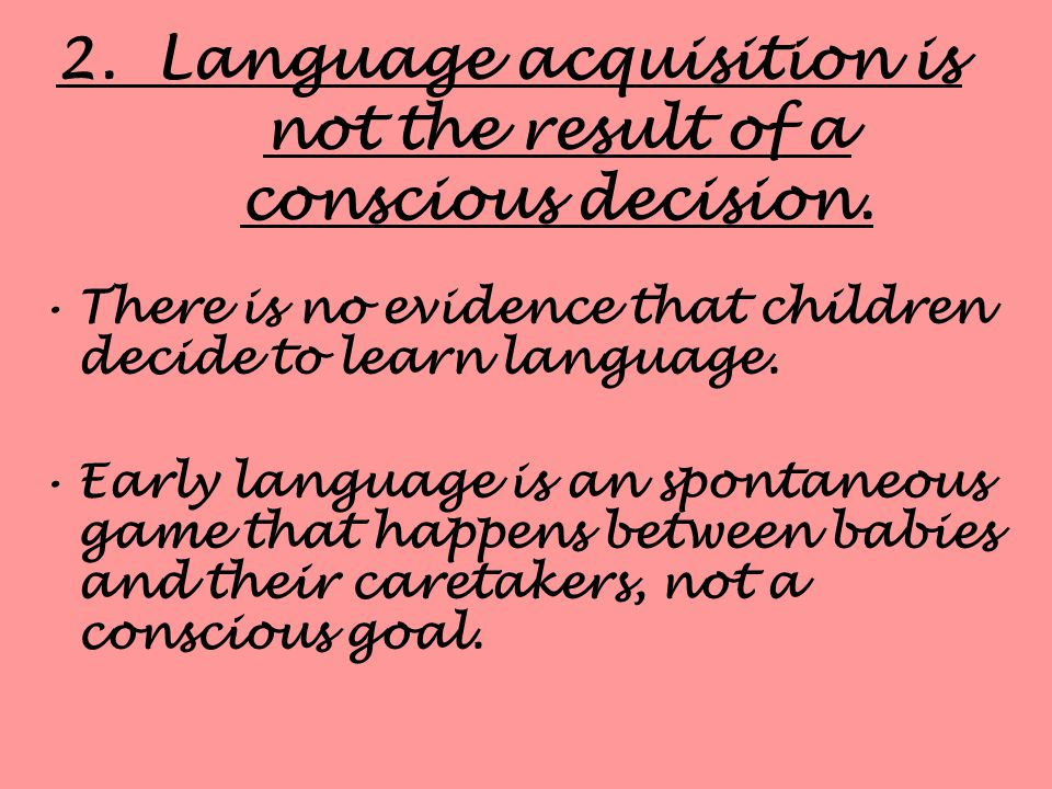 1.Language emerges before it is necessary. Language emerges between the ages of 12 and 24 months while the child is completely dependent on parents fo