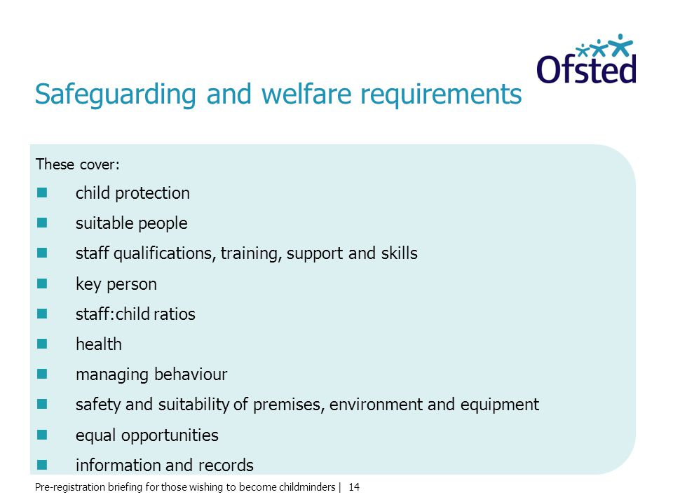 Pre-registration briefing for those wishing to become childminders | 14 Safeguarding and welfare requirements These cover: child protection suitable p