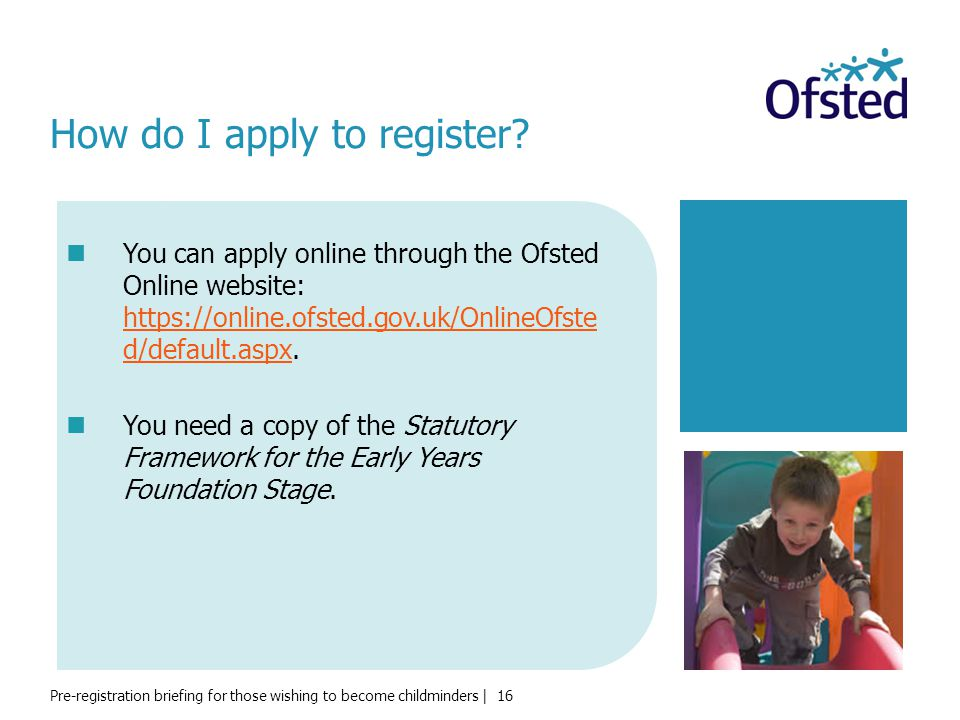 Pre-registration briefing for those wishing to become childminders | 16 How do I apply to register? You can apply online through the Ofsted Online web