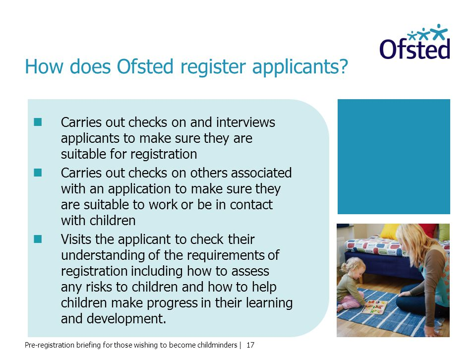Pre-registration briefing for those wishing to become childminders | 17 How does Ofsted register applicants? Carries out checks on and interviews appl