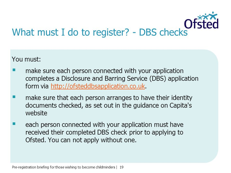 Pre-registration briefing for those wishing to become childminders | 19 What must I do to register? - DBS checks You must:  make sure each person con