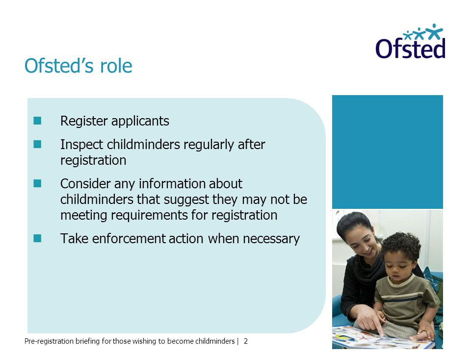 Pre-registration briefing for those wishing to become childminders | 3 Ofsted's aims Ofsted's aims through regulation are to: protect children ensure that childcare providers provide good outcomes for children ensure that childcare providers meet the requirements of the Early Years Foundation Stage and the Childcare Register promote high quality in the provision of care and early education provide reassurance for parents.