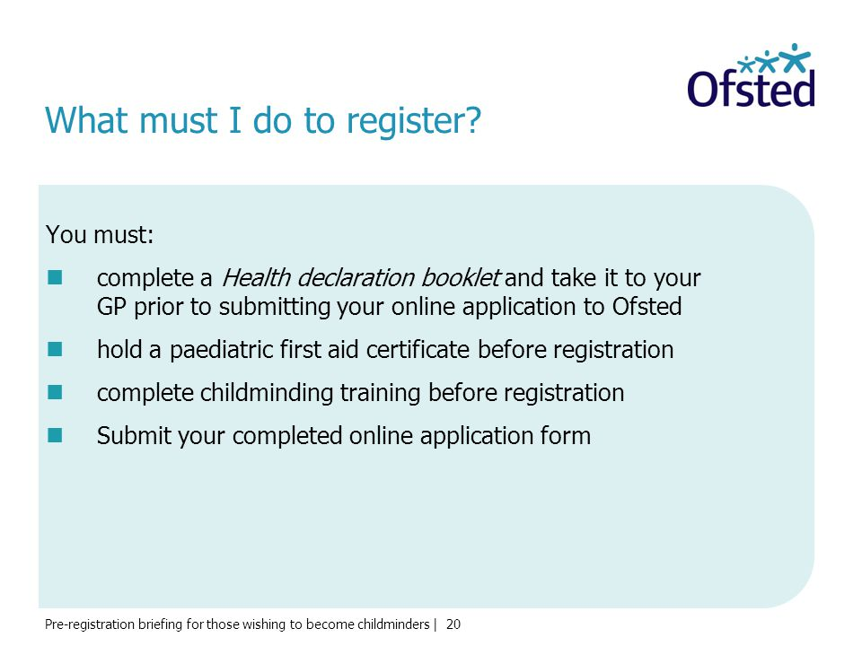 Pre-registration briefing for those wishing to become childminders | 20 What must I do to register? You must: complete a Health declaration booklet an