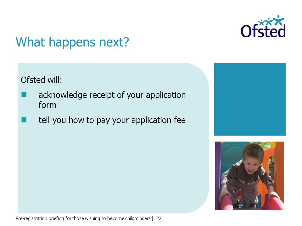 Pre-registration briefing for those wishing to become childminders | 22 What happens next? Ofsted will: acknowledge receipt of your application form t