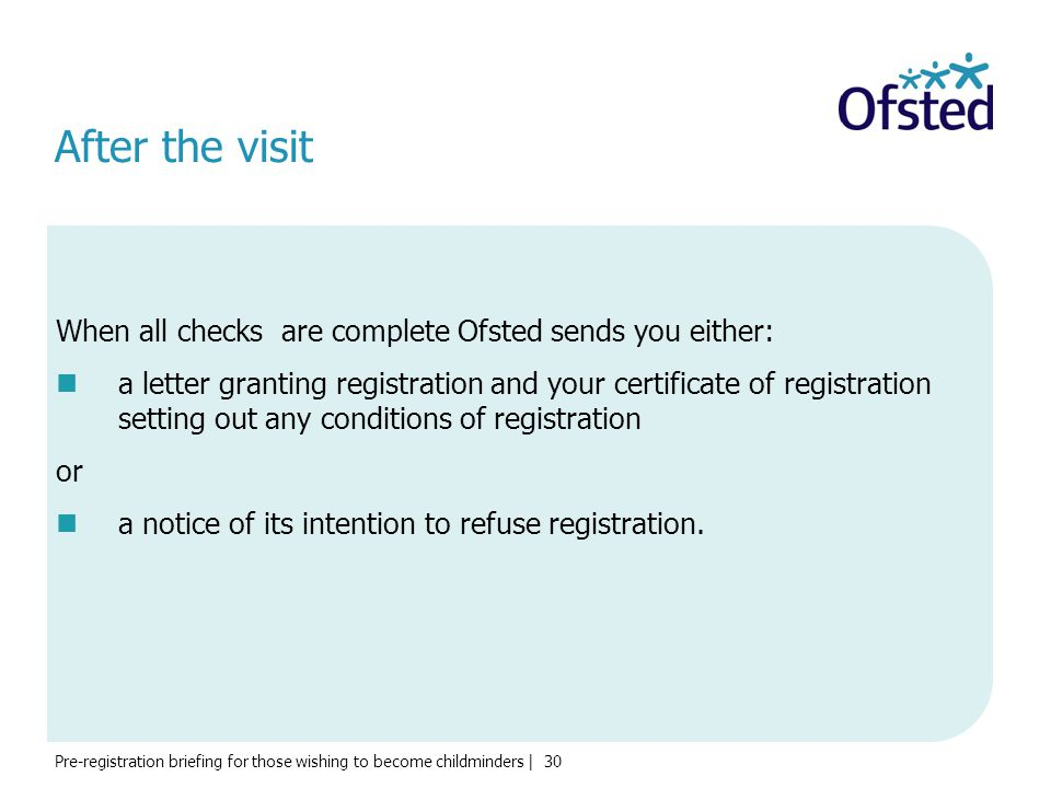 Pre-registration briefing for those wishing to become childminders | 30 After the visit When all checks are complete Ofsted sends you either: a letter
