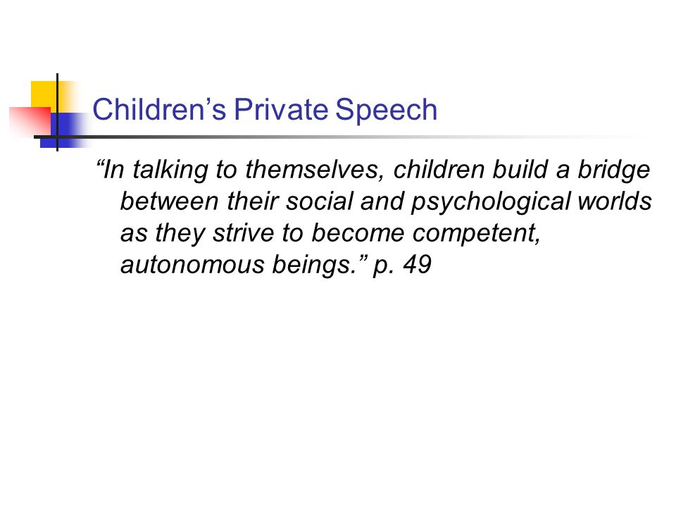 Children's Private Speech In talking to themselves, children build a bridge between their social and psychological worlds as they strive to become competent, autonomous beings. p.