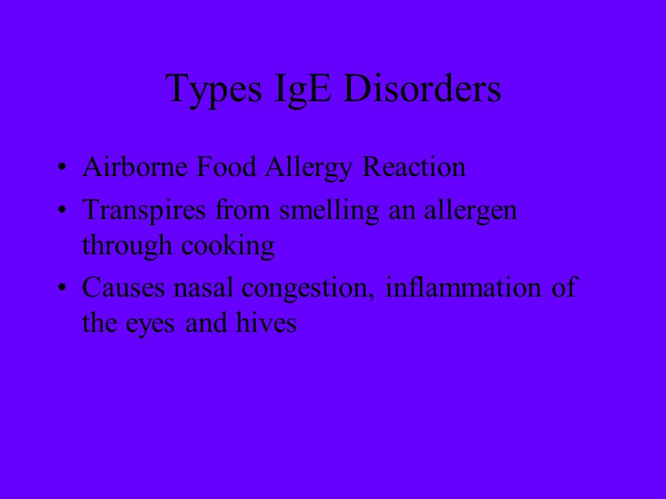 Types IgE Disorders Airborne Food Allergy Reaction Transpires from smelling an allergen through cooking Causes nasal congestion, inflammation of the e