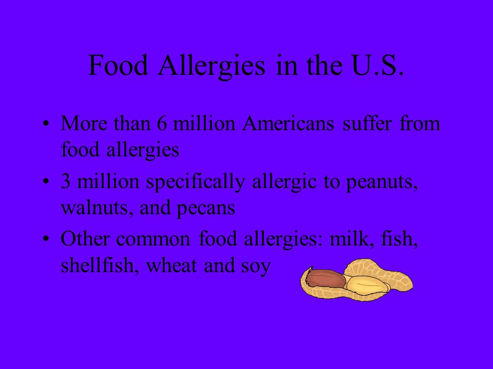 Food Allergies in the U.S. More than 6 million Americans suffer from food allergies 3 million specifically allergic to peanuts, walnuts, and pecans Ot
