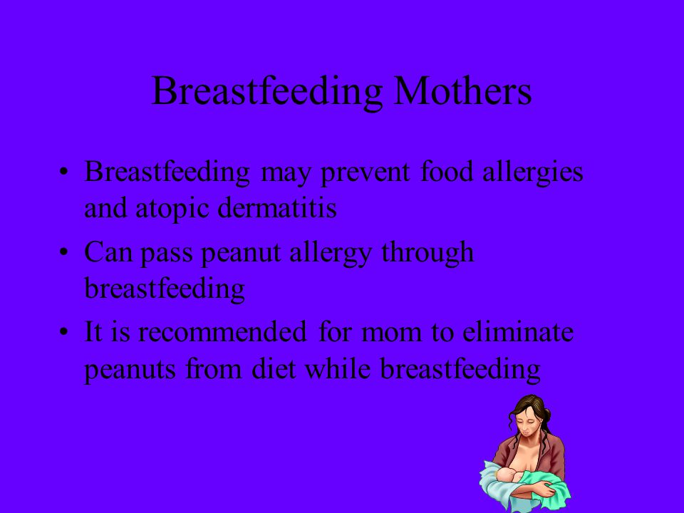 Breastfeeding Mothers Breastfeeding may prevent food allergies and atopic dermatitis Can pass peanut allergy through breastfeeding It is recommended f