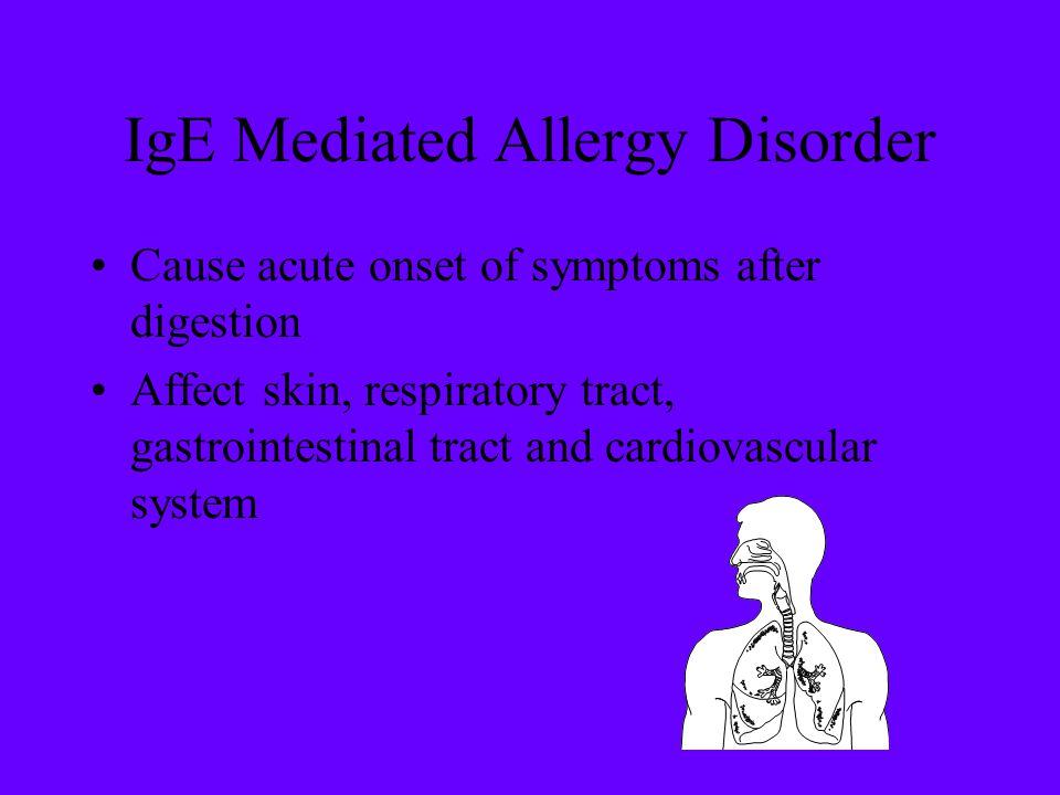 IgE Mediated Allergy Disorder Cause acute onset of symptoms after digestion Affect skin, respiratory tract, gastrointestinal tract and cardiovascular