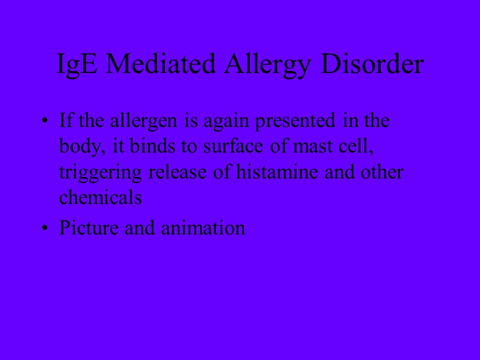 IgE Mediated Allergy Disorder If the allergen is again presented in the body, it binds to surface of mast cell, triggering release of histamine and ot