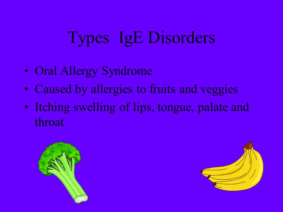 Types IgE Disorders Oral Allergy Syndrome Caused by allergies to fruits and veggies Itching swelling of lips, tongue, palate and throat