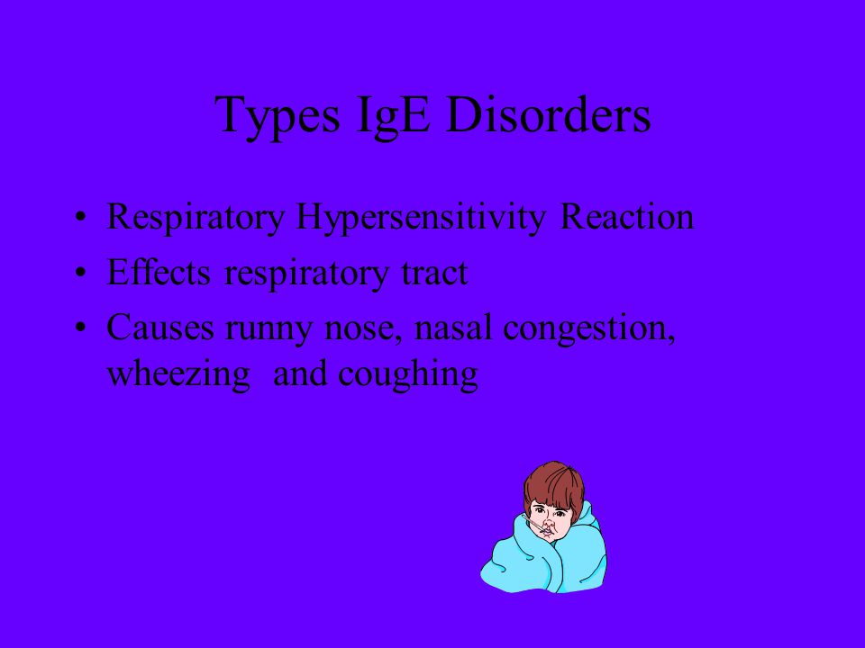 Types IgE Disorders Respiratory Hypersensitivity Reaction Effects respiratory tract Causes runny nose, nasal congestion, wheezing and coughing