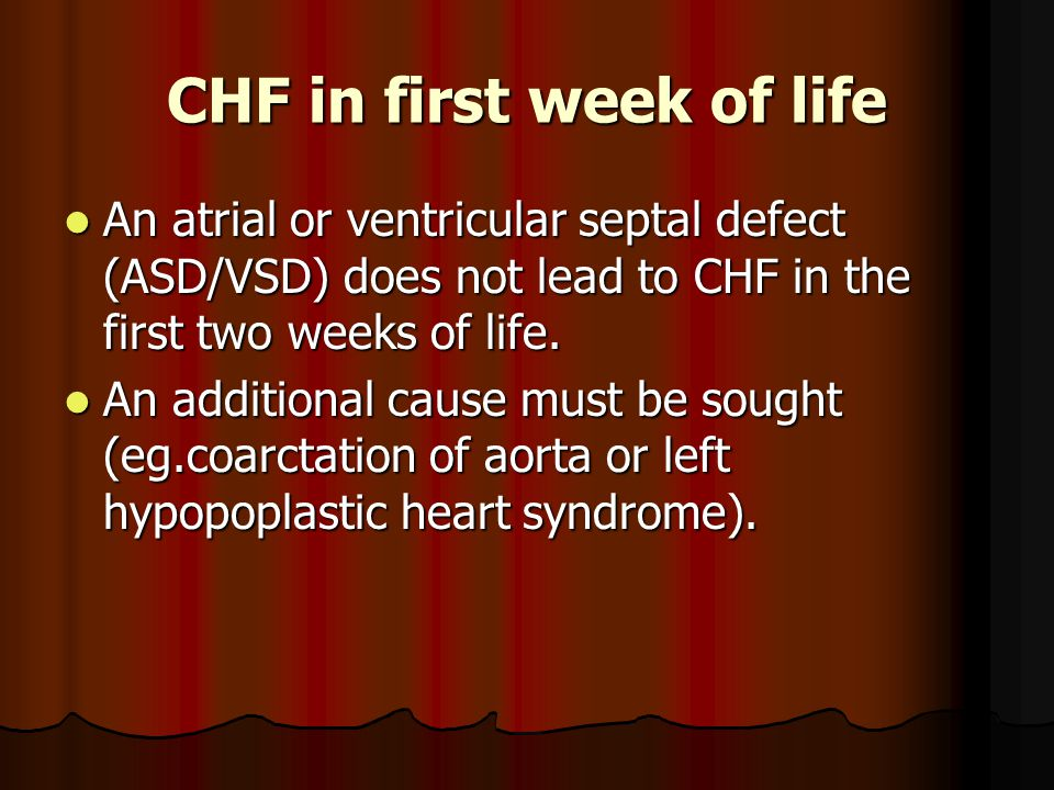 CHF in first week of life An atrial or ventricular septal defect (ASD/VSD) does not lead to CHF in the first two weeks of life. An atrial or ventricul