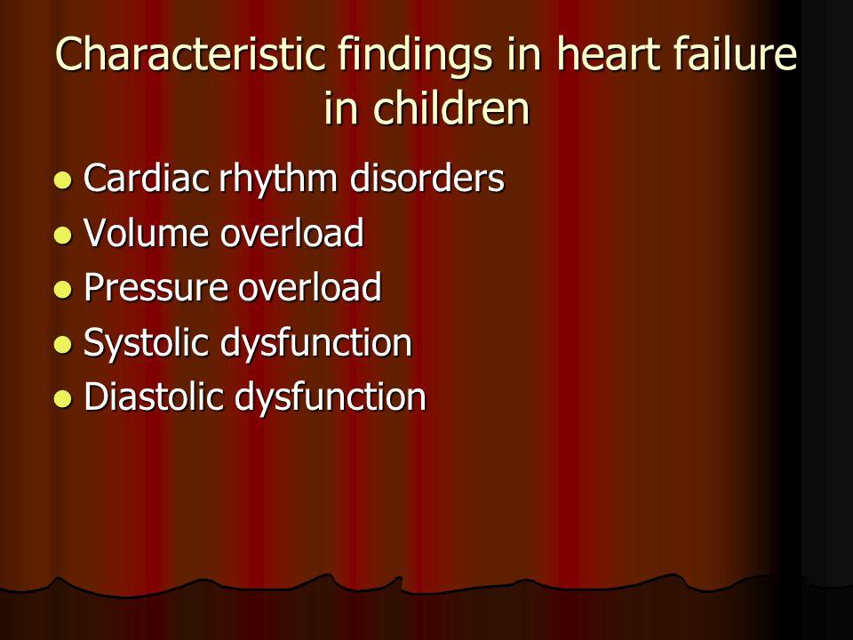 Characteristic findings in heart failure in children Cardiac rhythm disorders Cardiac rhythm disorders Volume overload Volume overload Pressure overlo