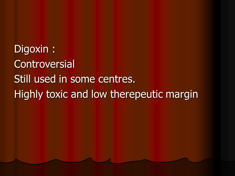 Digoxin : Controversial Still used in some centres. Highly toxic and low therepeutic margin