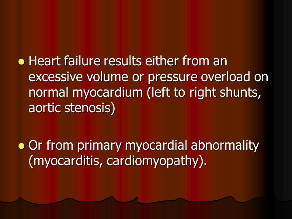 Heart failure results either from an excessive volume or pressure overload on normal myocardium (left to right shunts, aortic stenosis) Heart failure