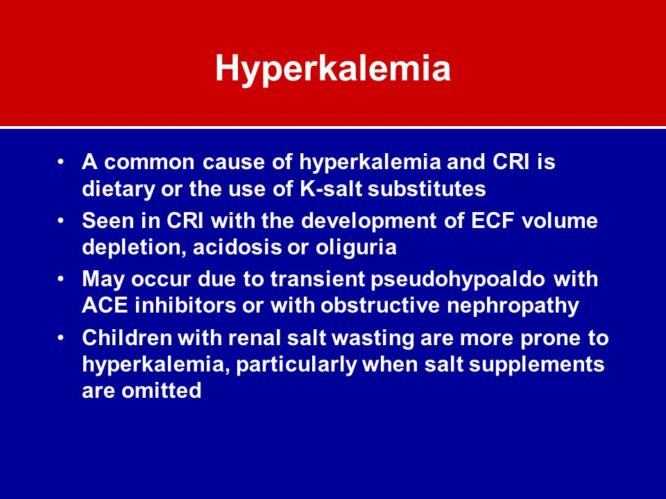 Hyperkalemia A common cause of hyperkalemia and CRI is dietary or the use of K-salt substitutes Seen in CRI with the development of ECF volume depleti